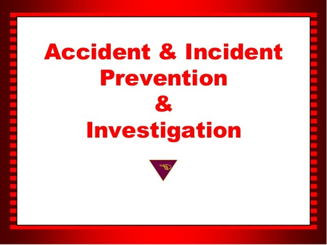 aacident incident investigation In conducting the accident/incident investigation and completing the investigation report, the section incharge must ensure that the following investigation requirements have been completed.