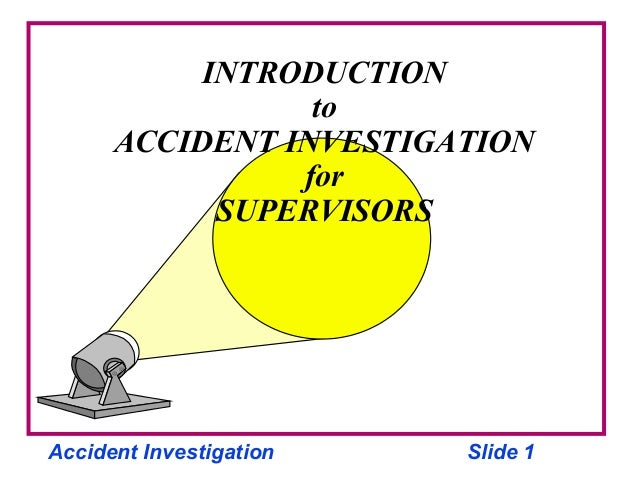 Accident Investigation Slide 1 INTRODUCTION to ACCIDENT INVESTIGATION for SUPERVISORS
