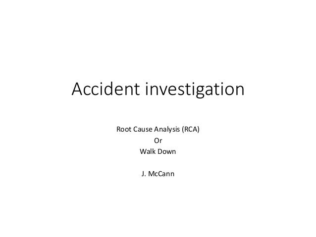 Accident investigation Root Cause Analysis (RCA) Or Walk Down J. McCann