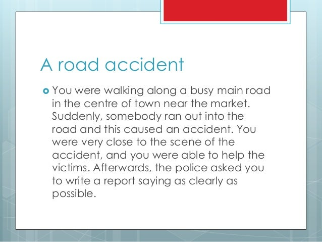 scene of accident essay The collision investigation unit (ciu) (appendix), is the department of the police force that has to examine the road traffic accident scenes collision investigators treat the scene of a road accident in the same way as other serious crimes.