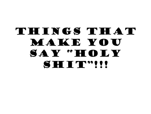 "THINGS THAT MAKE YOU SAY ""HOLY  SHIT""!!!"