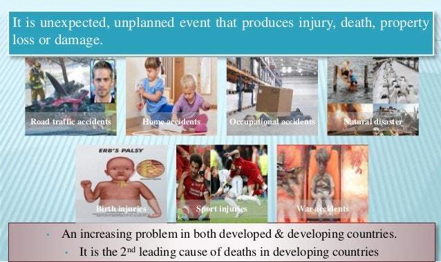 It is unexpected, unplanned event that produces injury, death, property loss or damage. • An increasing problem in both de...