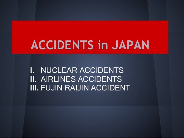 ACCIDENTS in JAPANI. NUCLEAR ACCIDENTSII. AIRLINES ACCIDENTSIII. FUJIN RAIJIN ACCIDENT
