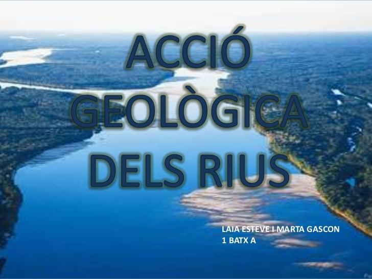 ACCIÓ GEOLÒGICA DELS RIUS<br />LAIA ESTEVE I MARTA GASCON<br />1 BATX A<br />