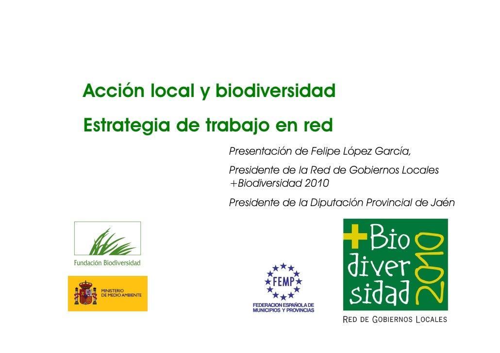 Acción local y biodiversidad Estrategia de trabajo en red                 Presentación de Felipe López García,            ...