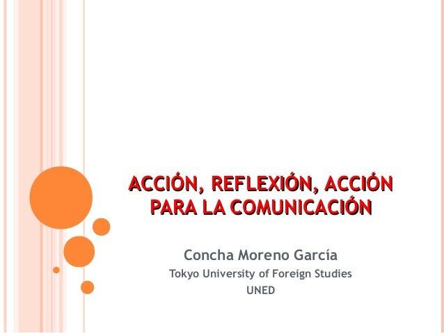 ACCIÓN, REFLEXIÓN, ACCIÓN  PARA LA COMUNICACIÓN     Concha Moreno García   Tokyo University of Foreign Studies            ...
