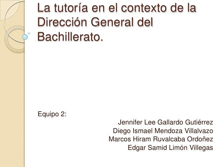 La tutoría en el contexto de laDirección General delBachillerato.Equipo 2:               Jennifer Lee Gallardo Gutiérrez  ...