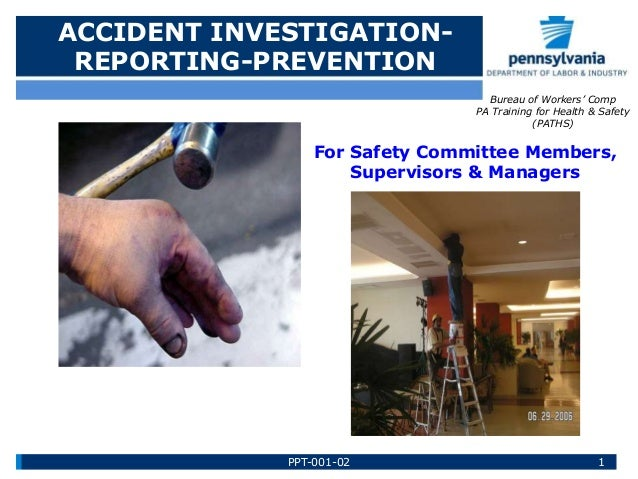 ACCIDENT INVESTIGATION- REPORTING-PREVENTION Bureau of Workers' Comp PA Training for Health & Safety (PATHS) For Safety Co...