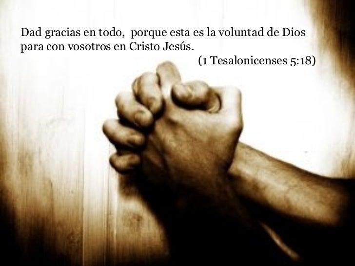 Dad gracias en todo,  porque esta es la voluntad de Dios para con vosotros en Cristo Jesús.  (1 Tesalonicenses 5:18)