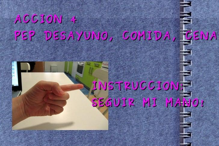 ACCION 4 PEP DESAYUNO, COMIDA, CENA INSTRUCCION: SEGUIR MI MANO!