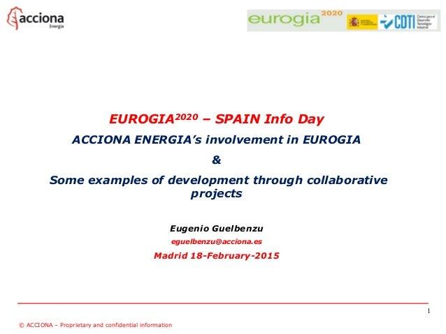 EUROGIA2020 – SPAIN Info Day ACCIONA ENERGIA's involvement in EUROGIA & Some examples of development through collaborative...