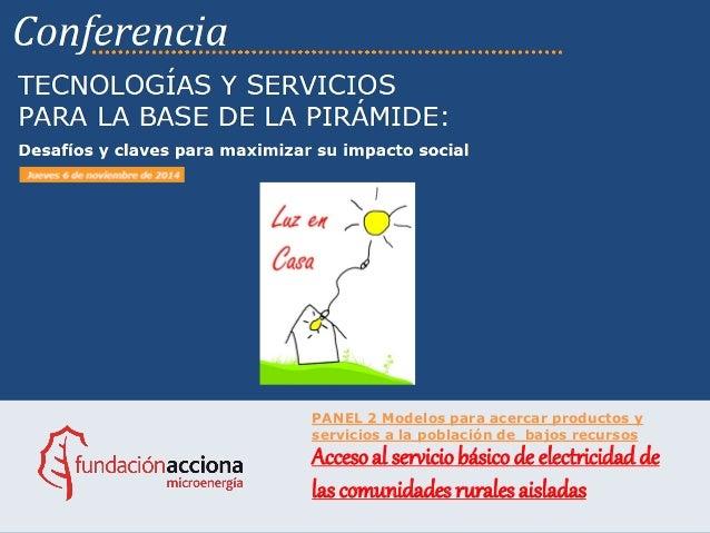 PANEL 2 Modelos para acercar productos y servicios a la población de bajos recursos  Acceso al servicio básico de electric...