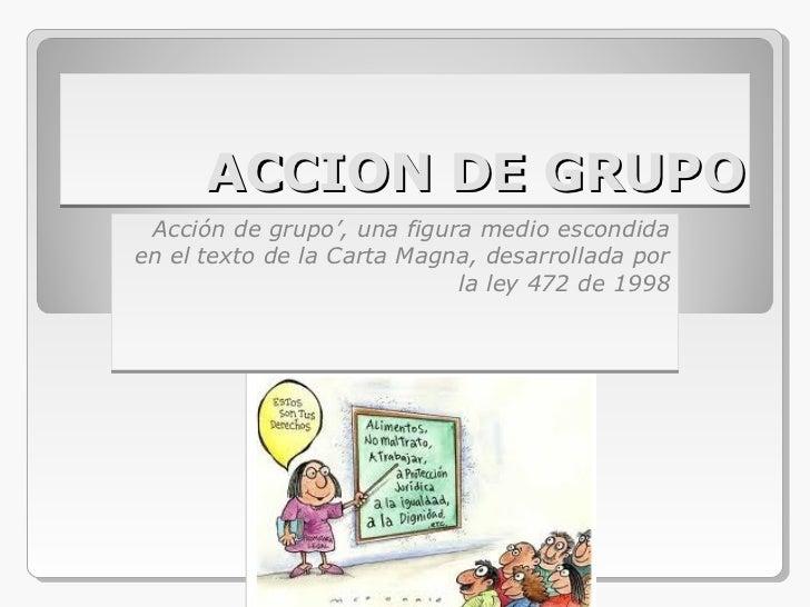 ACCION DE GRUPO Acción de grupo', una figura medio escondidaen el texto de la Carta Magna, desarrollada por               ...