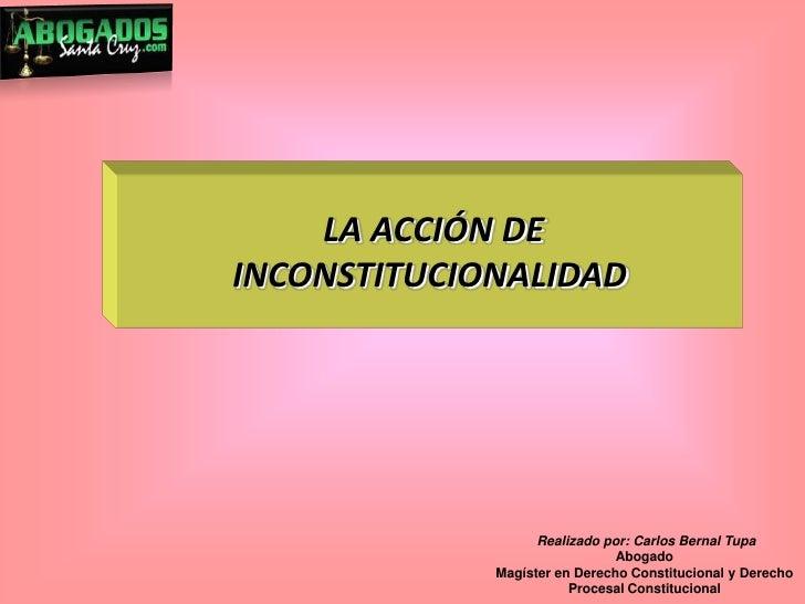 LA ACCIÓN DE INCONSTITUCIONALIDAD<br /> Realizado por: Carlos Bernal Tupa<br />Abogado<br />Magíster en Derecho Constituci...