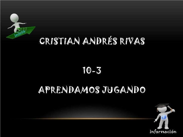 CRISTIAN ANDRÉS RIVAS        10-3APRENDAMOS JUGANDO                        información