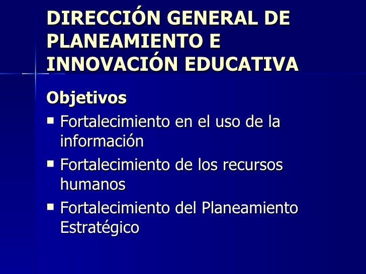 DIRECCIÓN GENERAL DE PLANEAMIENTO E INNOVACIÓN EDUCATIVA <ul><li>Objetivos </li></ul><ul><li>Fortalecimiento en el uso de ...