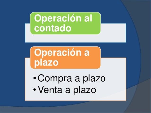 Operación al contado •Compra a plazo •Venta a plazo Operación a plazo