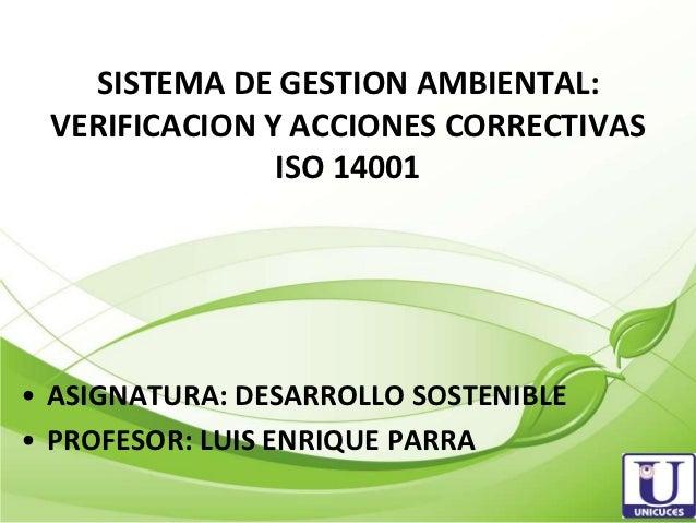 SISTEMA DE GESTION AMBIENTAL: VERIFICACION Y ACCIONES CORRECTIVAS               ISO 14001• ASIGNATURA: DESARROLLO SOSTENIB...