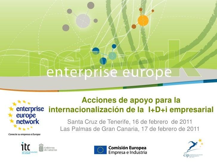 Acciones de apoyo para lainternacionalización de la I+D+i empresarial     Santa Cruz de Tenerife, 16 de febrero de 2011   ...