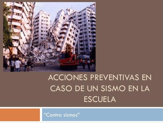 """ACCIONES PREVENTIVAS EN CASO DE UN SISMO EN LA ESCUELA """"Contra sismos"""""""