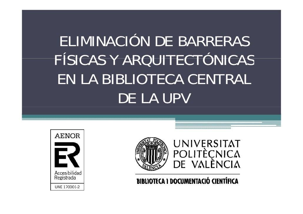 ELIMINACIÓN DE BARRERAS            Ó FÍSICAS Y ARQUITECTÓNICAS EN LA BIBLIOTECA CENTRAL          DE LA UPV