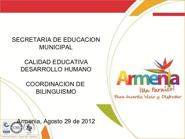 SECRETARIA DE EDUCACION       MUNICIPAL   CALIDAD EDUCATIVA  DESARROLLO HUMANO   COORDINACION DE     BILINGUISMO Armenia, ...