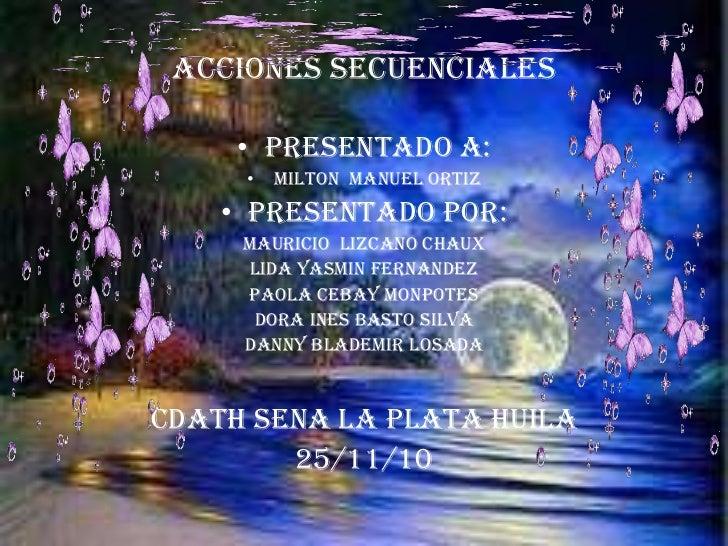 Acciones secuenciales <br />Presentado a:<br />Milton  Manuel Ortiz<br />PRESENTADO POR:<br />MAURICIO  LIZCANO CHAUX<br /...