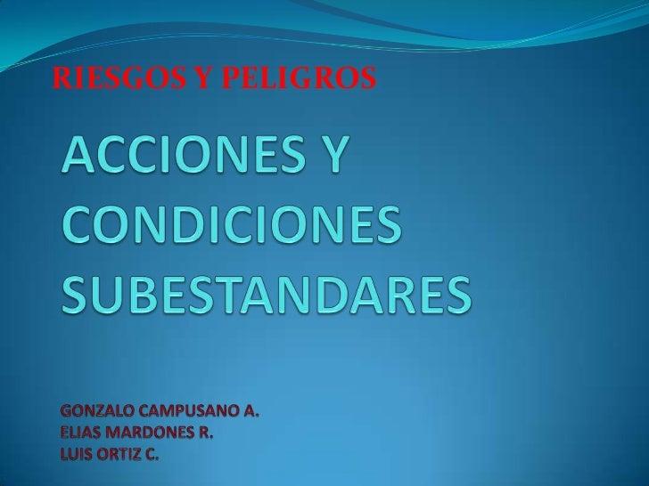 RIESGOS Y PELIGROS<br />ACCIONES Y CONDICIONES SUBESTANDARESGONZALO CAMPUSANO A.ELIAS MARDONES R.LUIS ORTIZ C.<br />