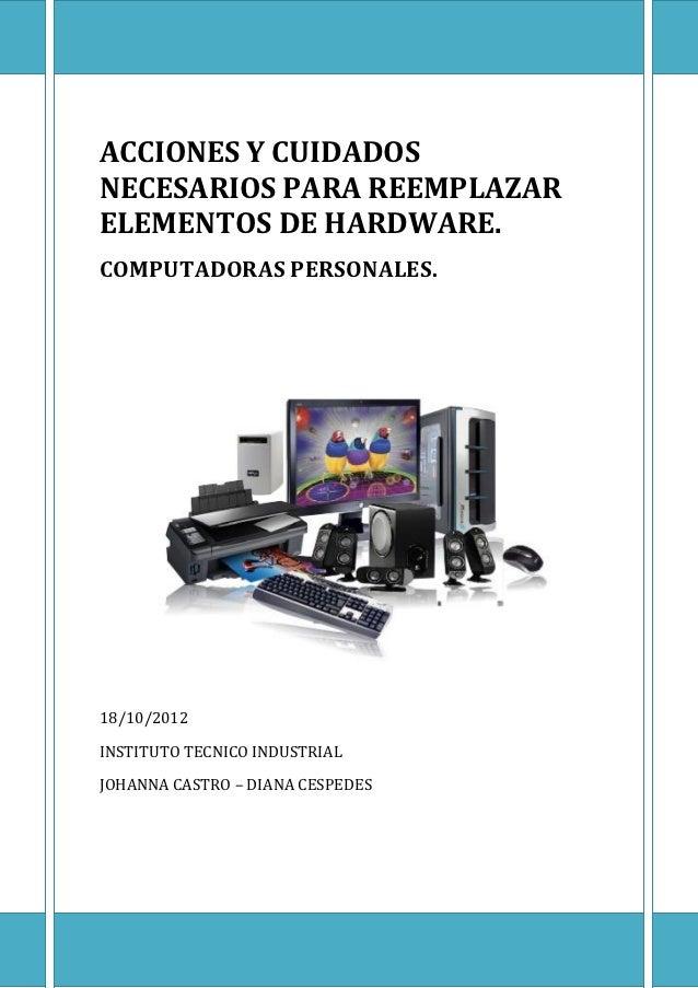 ACCIONES Y CUIDADOSNECESARIOS PARA REEMPLAZARELEMENTOS DE HARDWARE.COMPUTADORAS PERSONALES.18/10/2012INSTITUTO TECNICO IND...