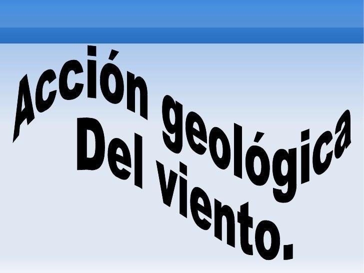 Acción geológica  Del viento.