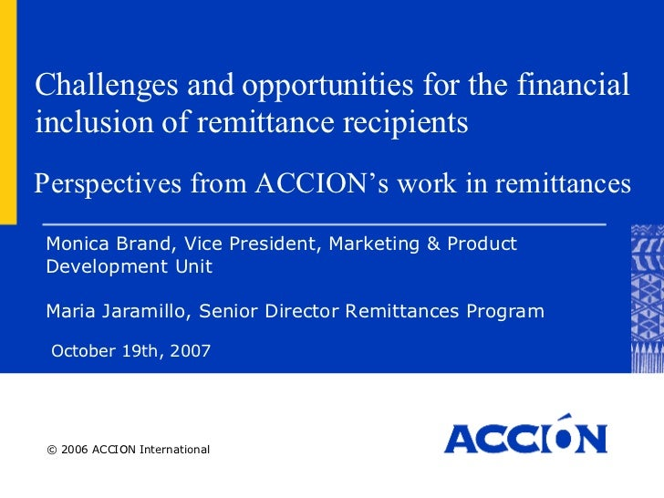 Challenges and opportunities for the financial inclusion of remittance recipients October 19th, 2007 Monica Brand,  Vice P...