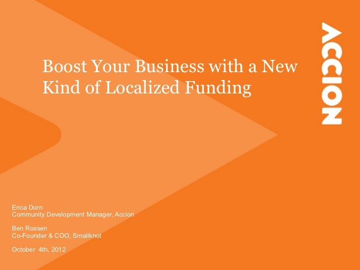 Boost Your Business with a New         Kind of Localized FundingErica DornCommunity Development Manager, AccionBen RossenC...