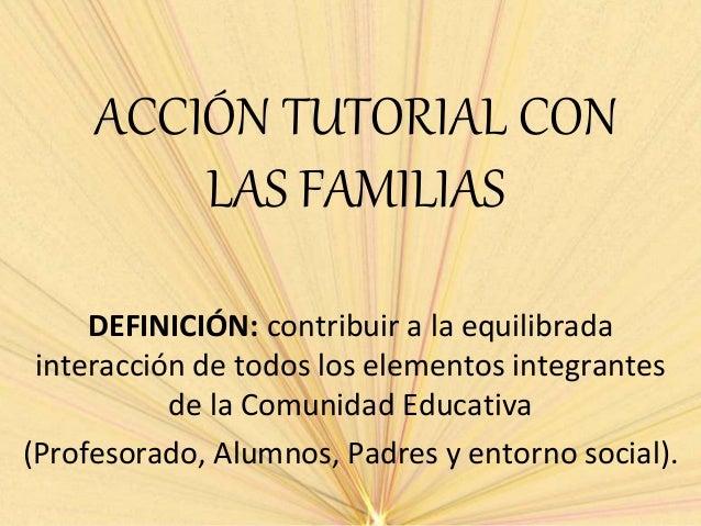 ACCIÓN TUTORIAL CON LAS FAMILIAS DEFINICIÓN: contribuir a la equilibrada interacción de todos los elementos integrantes de...