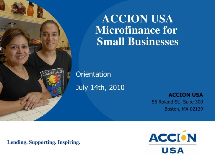 ACCION USA Microfinance for  Small Businesses ACCION USA 56 Roland St., Suite 300 Boston, MA 02129 Orientation July 14th, ...