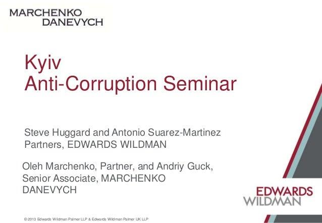 Kyiv Anti-Corruption Seminar Steve Huggard and Antonio Suarez-Martinez Partners, EDWARDS WILDMAN  Oleh Marchenko, Partner,...