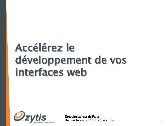 1  Accélérez le  développement de vos  interfaces web  Grégoire Larreur de Farcy  Human Talks du 18/11/2014 à Laval