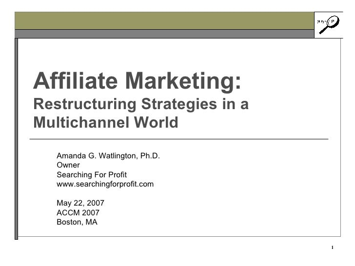 Affiliate Marketing: Restructuring Strategies in a Multichannel World Amanda G. Watlington, Ph.D. Owner Searching For Prof...