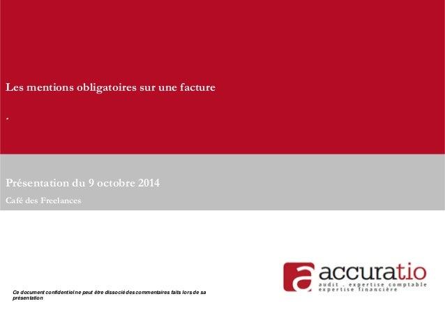 Les mentions obligatoires sur une facture  .  Présentation du 9 octobre 2014  Café des Freelances  Ce document confidentie...