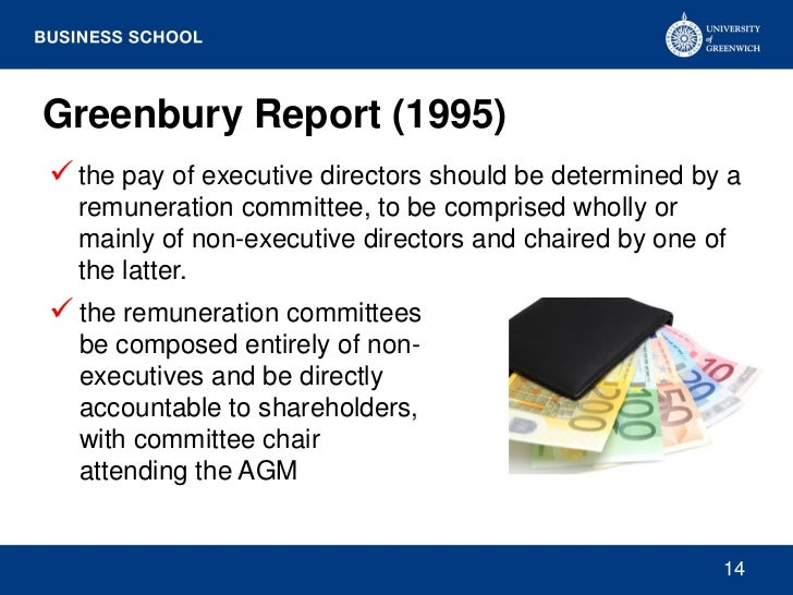 Greenbury Report (1995) the pay of executive directors should be determined by a  remuneration committee, to be comprised...