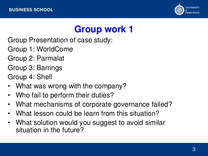 Group work 1Group Presentation of case study:Group 1: WorldComeGroup 2: ParmalatGroup 3: BarringsGroup 4: Shell• What was ...