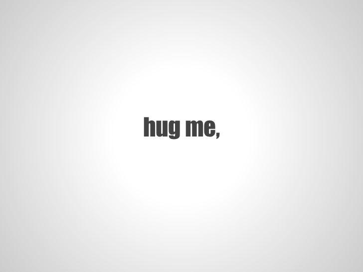 hug me,