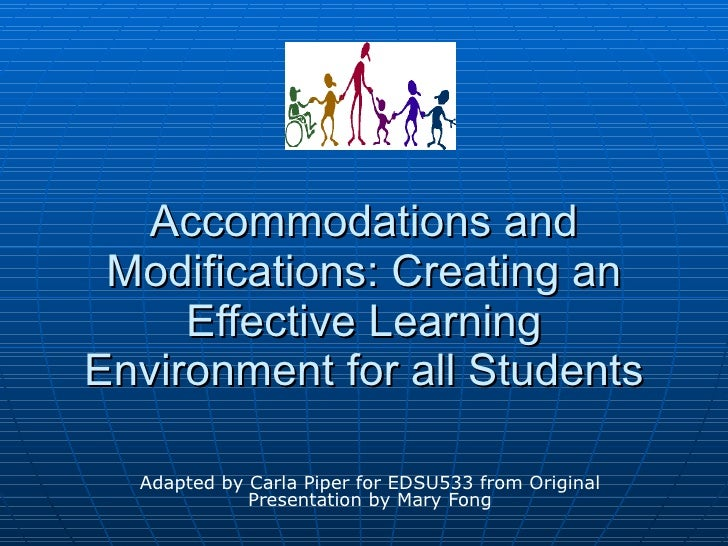Adapted by Carla Piper for EDSU533 from Original Presentation by Mary Fong Accommodations and Modifications: Creating an E...