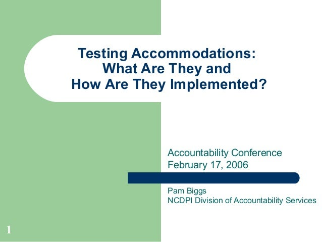 1 Testing Accommodations: What Are They and How Are They Implemented? Pam Biggs NCDPI Division of Accountability Services ...