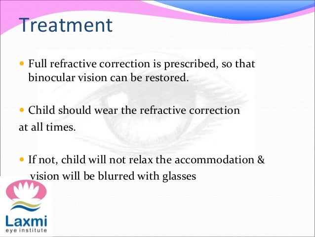 Treatment  Full refractive correction is prescribed, so that binocular vision can be restored.  Child should wear the re...