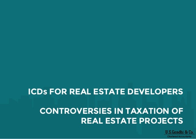 ICDs FOR REAL ESTATE DEVELOPERS CONTROVERSIES IN TAXATION OF REAL ESTATE PROJECTS