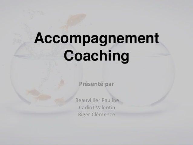 Accompagnement   Coaching     Présenté par    Beauvillier Pauline     Cadiot Valentin     Riger Clémence