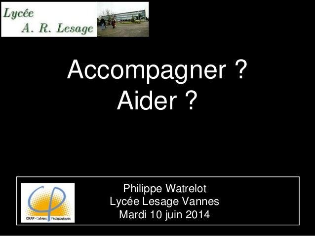 Accompagner ? Aider ? Philippe Watrelot Lycée Lesage Vannes Mardi 10 juin 2014