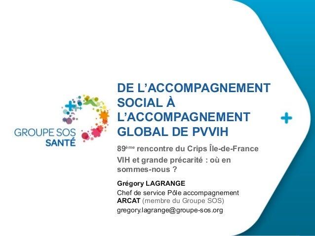 DE L'ACCOMPAGNEMENT SOCIAL À L'ACCOMPAGNEMENT GLOBAL DE PVVIH 89ème rencontre du Crips Île-de-France VIH et grande précari...