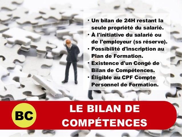 BC LE BILAN DE COMPÉTENCES ● Un bilan de 24H restant la seule propriété du salarié. ● À l'initiative du salarié ou de l'em...