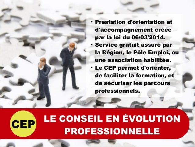 CEP LE CONSEIL EN ÉVOLUTION PROFESSIONNELLE ● Prestation d'orientation et d'accompagnement créée par la loi du 06/03/2014....